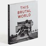 this_brutal_world_phaidon